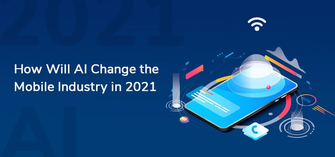 How Will AI Change the Mobile Industry in 2021